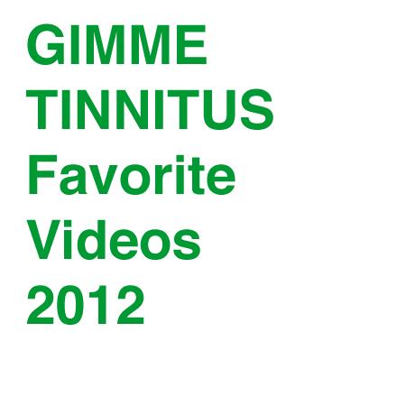 GIMME TINNITUS Favorite Videos of 2012